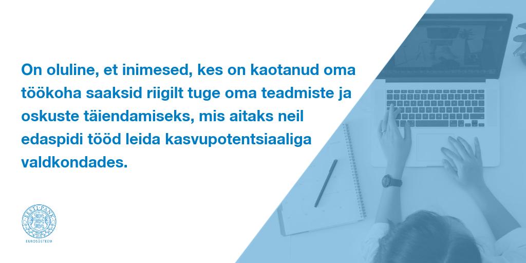 On oluline, et inimesed, kes on kaotanud oma töökoha saaksid riigilt tuge oma teadmiste ja oskuste täiendamiseks, mis aitaks neil edaspidi tööd leida kasvupotentsiaaliga valdkondades.
